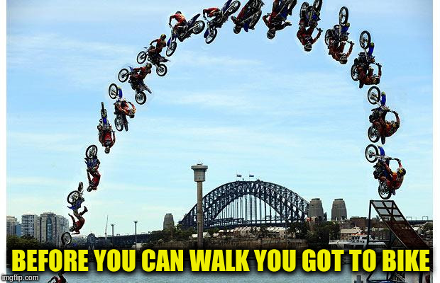 BEFORE YOU CAN WALK YOU GOT TO BIKE | made w/ Imgflip meme maker