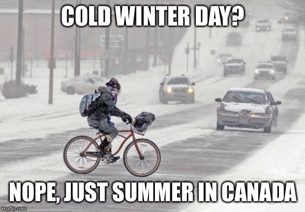 Canada is coooollldddddd | COLD WINTER DAY? NOPE, JUST SUMMER IN CANADA | image tagged in cold weather,canada,canadian,bicycle,snow,blizzard | made w/ Imgflip meme maker