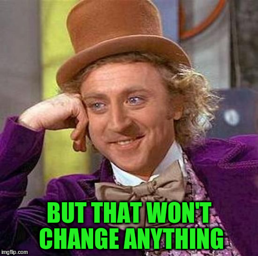 Creepy Condescending Wonka Meme | BUT THAT WON'T CHANGE ANYTHING | image tagged in memes,creepy condescending wonka | made w/ Imgflip meme maker