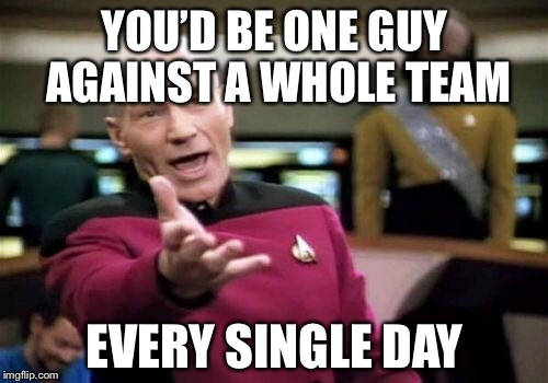 Picard Wtf Meme | YOU'D BE ONE GUY AGAINST A WHOLE TEAM EVERY SINGLE DAY | image tagged in memes,picard wtf | made w/ Imgflip meme maker