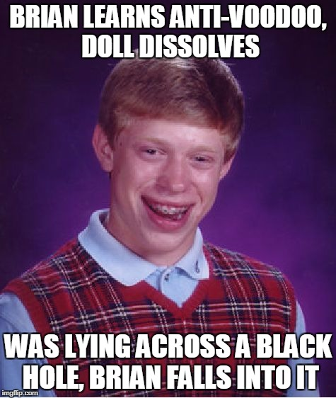 Bad Luck Brian Meme | BRIAN LEARNS ANTI-VOODOO, DOLL DISSOLVES WAS LYING ACROSS A BLACK HOLE, BRIAN FALLS INTO IT | image tagged in memes,bad luck brian | made w/ Imgflip meme maker