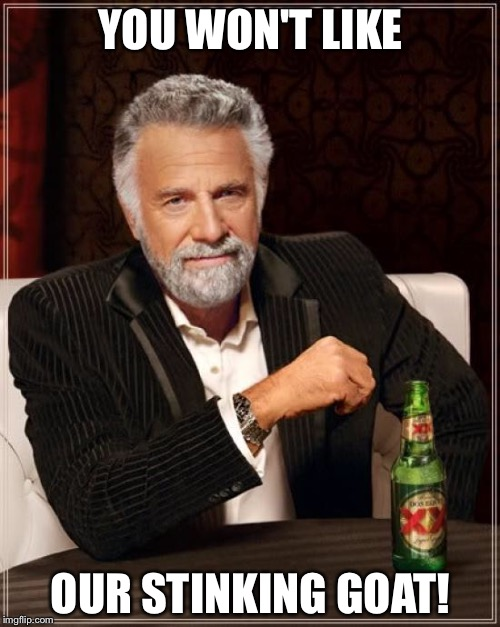The Most Interesting Man In The World Meme | YOU WON'T LIKE OUR STINKING GOAT! | image tagged in memes,the most interesting man in the world | made w/ Imgflip meme maker