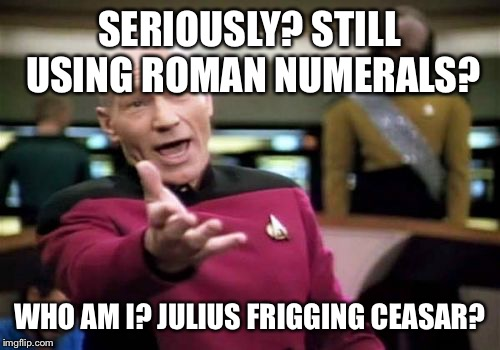 Picard Wtf Meme | SERIOUSLY? STILL USING ROMAN NUMERALS? WHO AM I? JULIUS FRIGGING CEASAR? | image tagged in memes,picard wtf | made w/ Imgflip meme maker