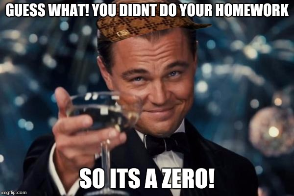 Leonardo Dicaprio Cheers Meme | GUESS WHAT! YOU DIDNT DO YOUR HOMEWORK SO ITS A ZERO! | image tagged in memes,leonardo dicaprio cheers,scumbag | made w/ Imgflip meme maker