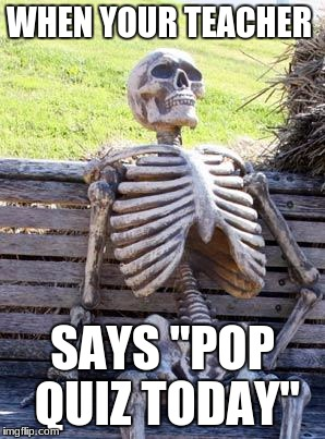 "Waiting Skeleton Meme | WHEN YOUR TEACHER SAYS ""POP QUIZ TODAY"" 