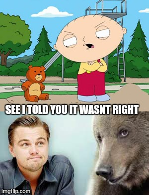 Its hard to bear  | SEE I TOLD YOU IT WASNT RIGHT | image tagged in memes,leonardo dicaprio,confession bear,family guy,stewie griffin,still a better love story than twilight | made w/ Imgflip meme maker