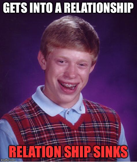 Bad Luck Brian Meme | GETS INTO A RELATIONSHIP RELATION SHIP SINKS | image tagged in memes,bad luck brian | made w/ Imgflip meme maker
