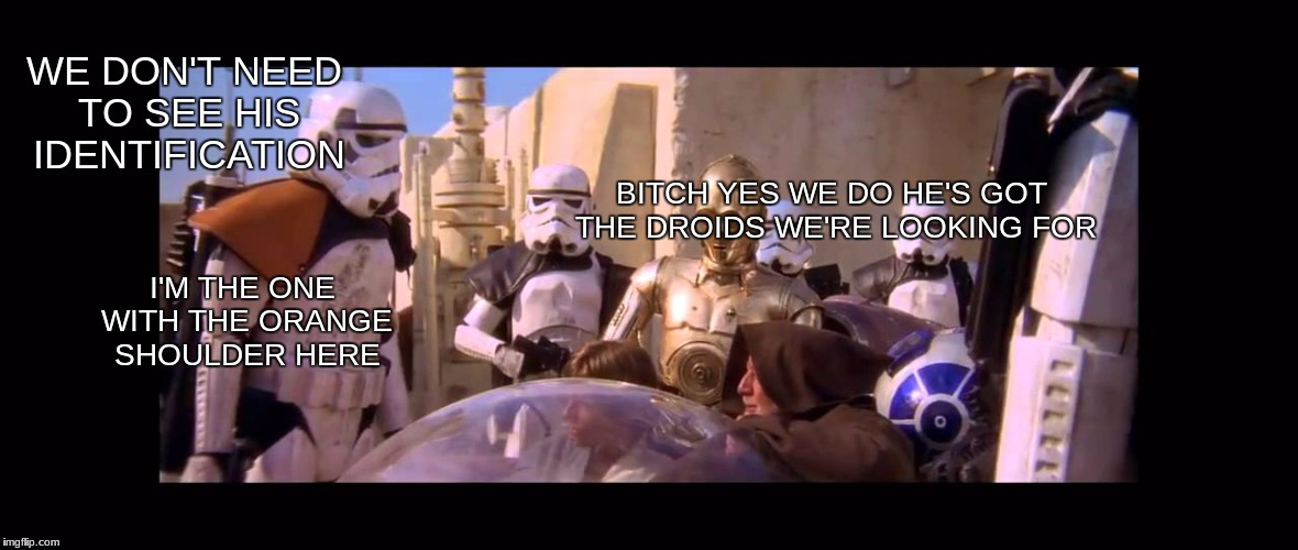 The droids we're looking for | WE DON'T NEED TO SEE HIS IDENTIFICATION B**CH YES WE DO HE'S GOT THE DROIDS WE'RE LOOKING FOR I'M THE ONE WITH THE ORANGE SHOULDER HERE | image tagged in star wars,these arent the droids you were looking for | made w/ Imgflip meme maker