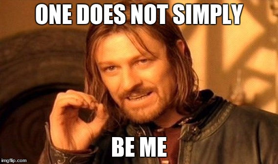 One Does Not Simply Meme | ONE DOES NOT SIMPLY BE ME | image tagged in memes,one does not simply | made w/ Imgflip meme maker