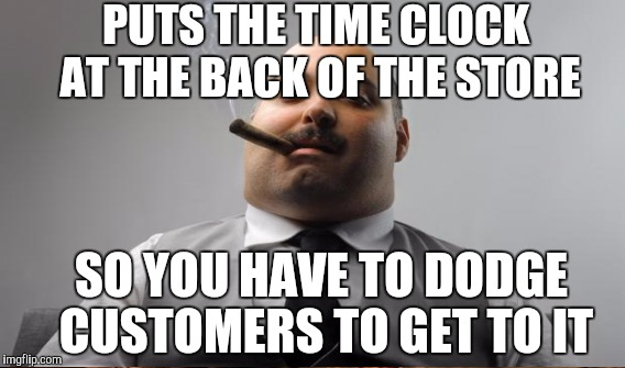 PUTS THE TIME CLOCK AT THE BACK OF THE STORE SO YOU HAVE TO DODGE CUSTOMERS TO GET TO IT | made w/ Imgflip meme maker