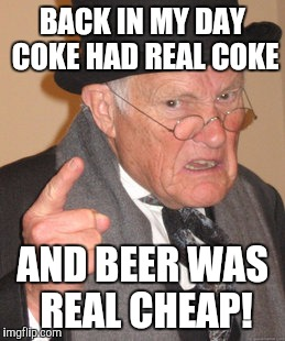 Back In My Day Meme | BACK IN MY DAY COKE HAD REAL COKE AND BEER WAS REAL CHEAP! | image tagged in memes,back in my day | made w/ Imgflip meme maker