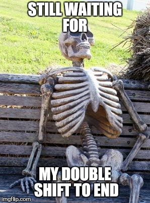 Waiting Skeleton Meme | STILL WAITING FOR MY DOUBLE SHIFT TO END | image tagged in memes,waiting skeleton | made w/ Imgflip meme maker