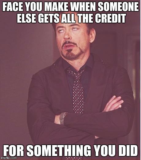 Face You Make Robert Downey Jr Meme | FACE YOU MAKE WHEN SOMEONE ELSE GETS ALL THE CREDIT FOR SOMETHING YOU DID | image tagged in memes,face you make robert downey jr | made w/ Imgflip meme maker