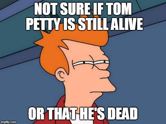 Futurama Fry Meme | NOT SURE IF TOM PETTY IS STILL ALIVE OR THAT HE'S DEAD | image tagged in memes,futurama fry | made w/ Imgflip meme maker