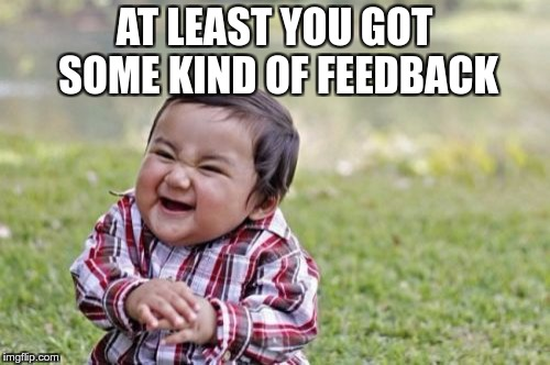 Evil Toddler Meme | AT LEAST YOU GOT SOME KIND OF FEEDBACK | image tagged in memes,evil toddler | made w/ Imgflip meme maker