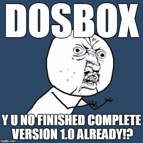 Y U No Meme | DOSBOX Y U NO FINISHED COMPLETE VERSION 1.0 ALREADY!? | image tagged in memes,y u no | made w/ Imgflip meme maker