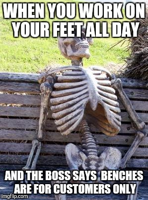 Waiting Skeleton Meme | WHEN YOU WORK ON YOUR FEET ALL DAY AND THE BOSS SAYS  BENCHES ARE FOR CUSTOMERS ONLY | image tagged in memes,waiting skeleton | made w/ Imgflip meme maker