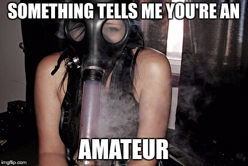 smoking | SOMETHING TELLS ME YOU'RE AN AMATEUR | image tagged in memes,funny,smoking | made w/ Imgflip meme maker