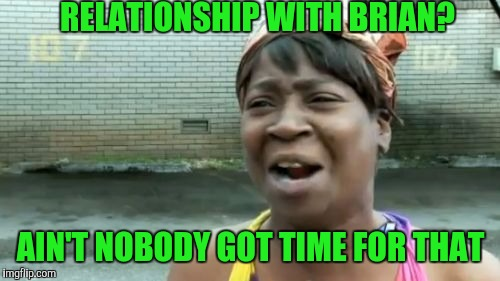 Aint Nobody Got Time For That Meme | RELATIONSHIP WITH BRIAN? AIN'T NOBODY GOT TIME FOR THAT | image tagged in memes,aint nobody got time for that | made w/ Imgflip meme maker
