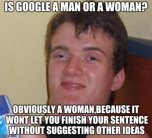 10 Guy Meme | IS GOOGLE A MAN OR A WOMAN? OBVIOUSLY A WOMAN,BECAUSE IT WONT LET YOU FINISH YOUR SENTENCE WITHOUT SUGGESTING OTHER IDEAS | image tagged in memes,10 guy | made w/ Imgflip meme maker