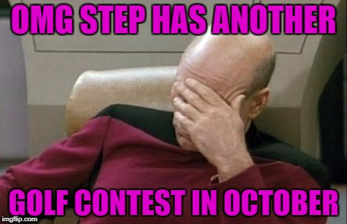 Captain Picard Facepalm Meme | OMG STEP HAS ANOTHER GOLF CONTEST IN OCTOBER | image tagged in memes,captain picard facepalm | made w/ Imgflip meme maker
