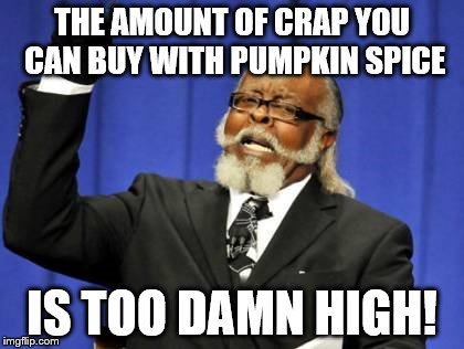 Too Damn High Meme | THE AMOUNT OF CRAP YOU CAN BUY WITH PUMPKIN SPICE IS TOO DAMN HIGH! | image tagged in memes,too damn high | made w/ Imgflip meme maker
