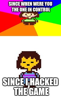 get rekt chara | SINCE WHEN WERE YOU THE ONE IN CONTROL SINCE I HACKED THE GAME | image tagged in undertale,out of ideas,had to submit something,memes,funny,gifs | made w/ Imgflip meme maker