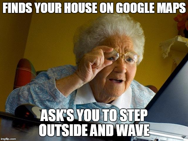 Grandma Finds The Internet Meme | FINDS YOUR HOUSE ON GOOGLE MAPS ASK'S YOU TO STEP OUTSIDE AND WAVE | image tagged in memes,grandma finds the internet | made w/ Imgflip meme maker