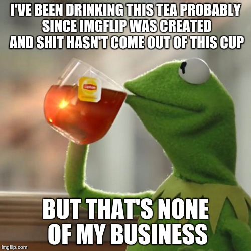 But Thats None Of My Business Meme | I'VE BEEN DRINKING THIS TEA PROBABLY SINCE IMGFLIP WAS CREATED AND SHIT HASN'T COME OUT OF THIS CUP BUT THAT'S NONE OF MY BUSINESS | image tagged in memes,but thats none of my business,kermit the frog | made w/ Imgflip meme maker