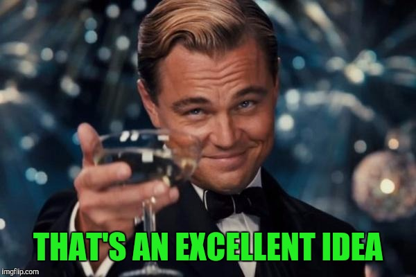 Leonardo Dicaprio Cheers Meme | THAT'S AN EXCELLENT IDEA | image tagged in memes,leonardo dicaprio cheers | made w/ Imgflip meme maker