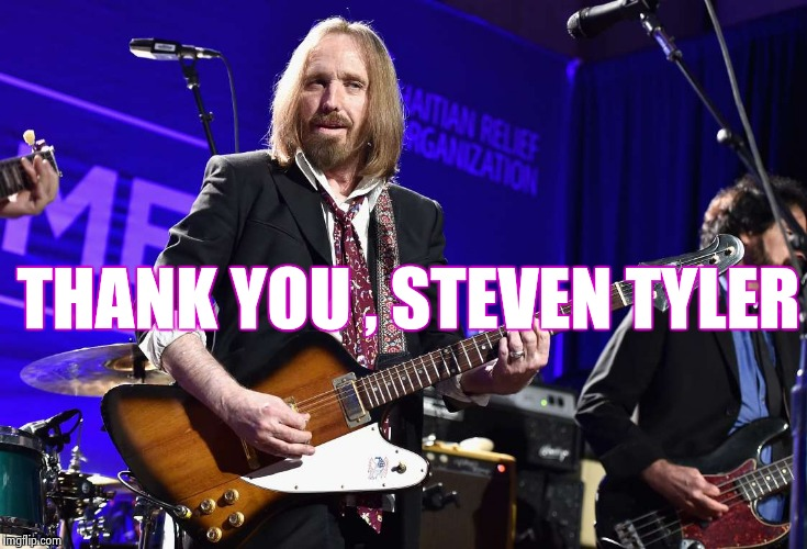 THANK YOU , STEVEN TYLER | image tagged in tom petty | made w/ Imgflip meme maker