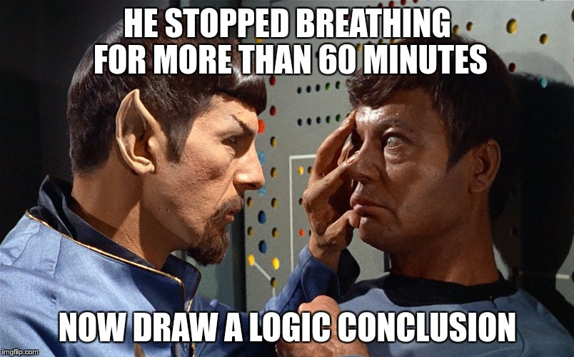 spock n bones | HE STOPPED BREATHING FOR MORE THAN 60 MINUTES NOW DRAW A LOGIC CONCLUSION | image tagged in spock n bones | made w/ Imgflip meme maker