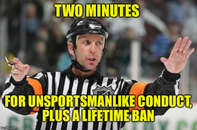 Offside ref | TWO MINUTES FOR UNSPORTSMANLIKE CONDUCT, PLUS A LIFETIME BAN | image tagged in offside ref | made w/ Imgflip meme maker