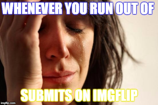 First World Problems Meme | WHENEVER YOU RUN OUT OF SUBMITS ON IMGFLIP | image tagged in memes,first world problems | made w/ Imgflip meme maker