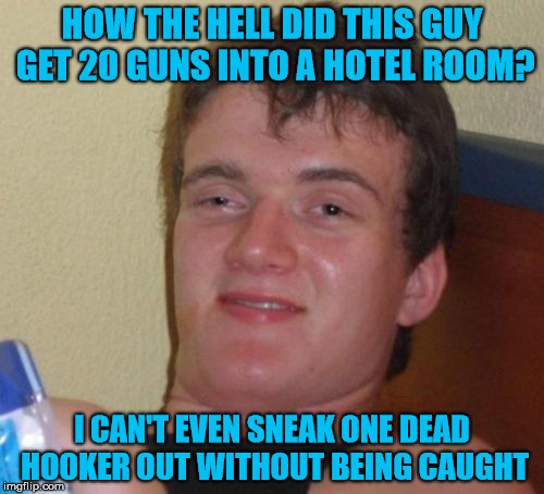MEME's Too Soon - Las Vegas Massacre | HOW THE HELL DID THIS GUY GET 20 GUNS INTO A HOTEL ROOM? I CAN'T EVEN SNEAK ONE DEAD HOOKER OUT WITHOUT BEING CAUGHT | image tagged in 10 guy,las vegas | made w/ Imgflip meme maker