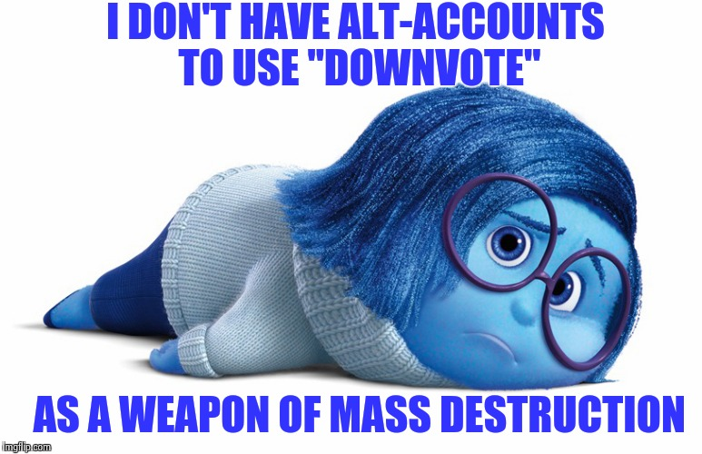 "Out-gunned in the Meme wars | I DON'T HAVE ALT-ACCOUNTS TO USE ""DOWNVOTE"" AS A WEAPON OF MASS DESTRUCTION 