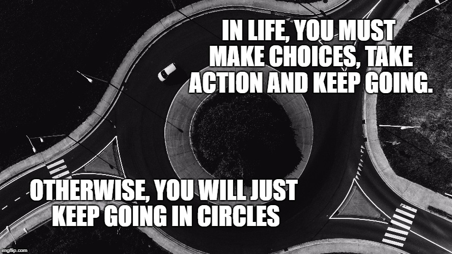 The Circle in life | IN LIFE, YOU MUST MAKE CHOICES, TAKE ACTION AND KEEP GOING. OTHERWISE, YOU WILL JUST KEEP GOING IN CIRCLES | image tagged in inspirational quote,life,motivation,hard choice to make,circle,inspirational | made w/ Imgflip meme maker