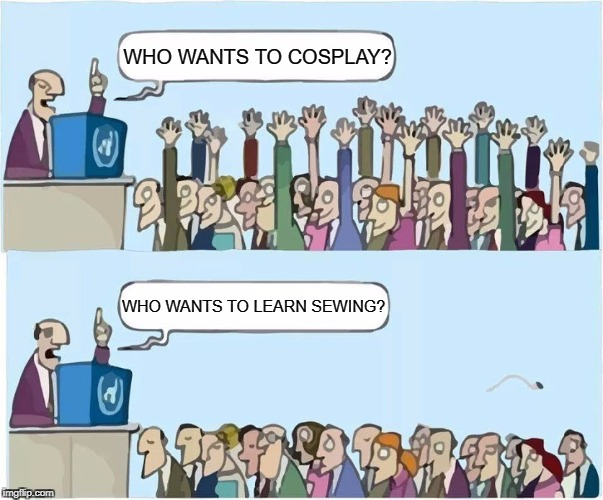 WHO WANTS TO COSPLAY? WHO WANTS TO LEARN SEWING? | image tagged in who wants x,cosplay,lazy | made w/ Imgflip meme maker