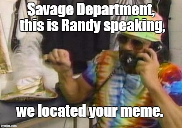 Savage Department, this is Randy speaking, we located your meme. | made w/ Imgflip meme maker