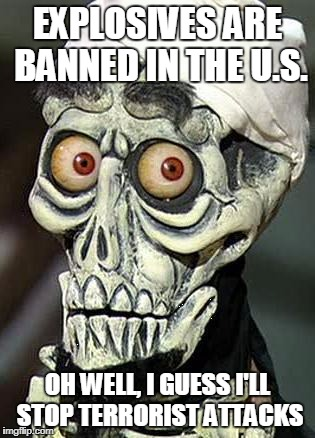 Achmed the Dead Terrorist | EXPLOSIVES ARE BANNED IN THE U.S. OH WELL, I GUESS I'LL STOP TERRORIST ATTACKS | image tagged in achmed the dead terrorist | made w/ Imgflip meme maker