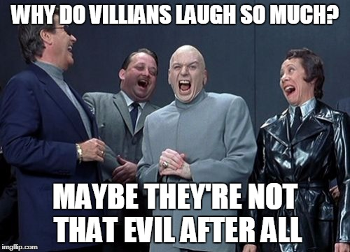 Laughing Villains Meme | WHY DO VILLIANS LAUGH SO MUCH? MAYBE THEY'RE NOT THAT EVIL AFTER ALL | image tagged in memes,laughing villains | made w/ Imgflip meme maker