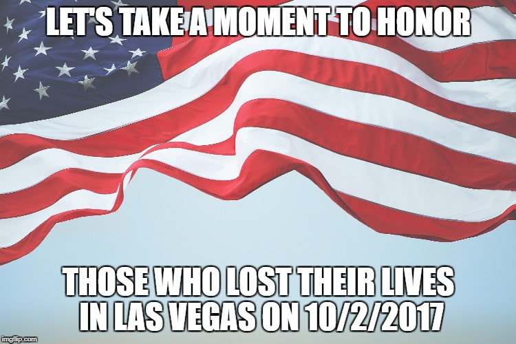 Lav Vegas shooting | LET'S TAKE A MOMENT TO HONOR THOSE WHO LOST THEIR LIVES IN LAS VEGAS ON 10/2/2017 | image tagged in shooting,las vegas | made w/ Imgflip meme maker