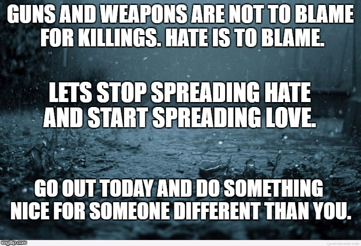 GUNS AND WEAPONS ARE NOT TO BLAME FOR KILLINGS. HATE IS TO BLAME. LETS STOP SPREADING HATE AND START SPREADING LOVE. GO OUT TODAY AND DO SOM | image tagged in sad | made w/ Imgflip meme maker