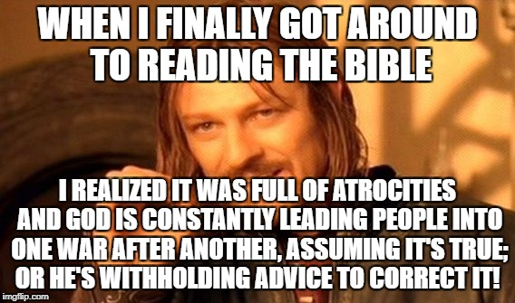 One Does Not Simply Meme | WHEN I FINALLY GOT AROUND TO READING THE BIBLE I REALIZED IT WAS FULL OF ATROCITIES AND GOD IS CONSTANTLY LEADING PEOPLE INTO ONE WAR AFTER  | image tagged in memes,one does not simply | made w/ Imgflip meme maker