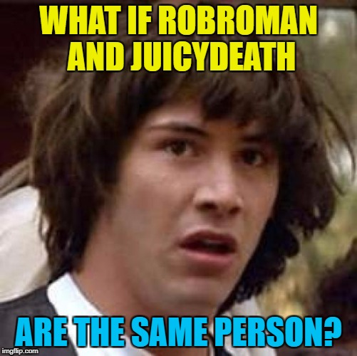 Conspiracy Keanu Meme | WHAT IF ROBROMAN AND JUICYDEATH ARE THE SAME PERSON? | image tagged in memes,conspiracy keanu | made w/ Imgflip meme maker