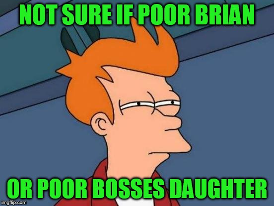 Futurama Fry Meme | NOT SURE IF POOR BRIAN OR POOR BOSSES DAUGHTER | image tagged in memes,futurama fry | made w/ Imgflip meme maker
