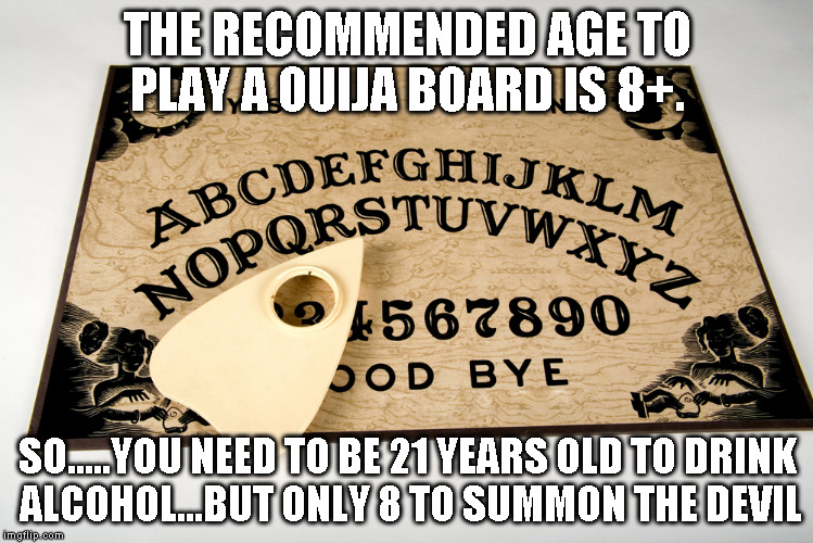 ouija | THE RECOMMENDED AGE TO PLAY A OUIJA BOARD IS 8+. SO.....YOU NEED TO BE 21 YEARS OLD TO DRINK ALCOHOL...BUT ONLY 8 TO SUMMON THE DEVIL | image tagged in ouija | made w/ Imgflip meme maker