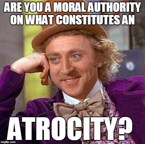 Creepy Condescending Wonka Meme | ARE YOU A MORAL AUTHORITY ON WHAT CONSTITUTES AN ATROCITY? | image tagged in memes,creepy condescending wonka | made w/ Imgflip meme maker