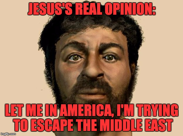 JESUS'S REAL OPINION: LET ME IN AMERICA, I'M TRYING TO ESCAPE THE MIDDLE EAST | made w/ Imgflip meme maker