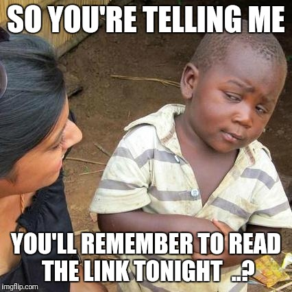 Third World Skeptical Kid Meme | SO YOU'RE TELLING ME YOU'LL REMEMBER TO READ THE LINK TONIGHT  ..? | image tagged in memes,third world skeptical kid | made w/ Imgflip meme maker